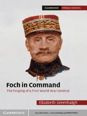 Foch in Command - The Forging of a First World War General ebook by Elizabeth Greenhalgh