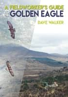 A Fieldworker's Guide to the Golden Eagle ebook by Dave Walker