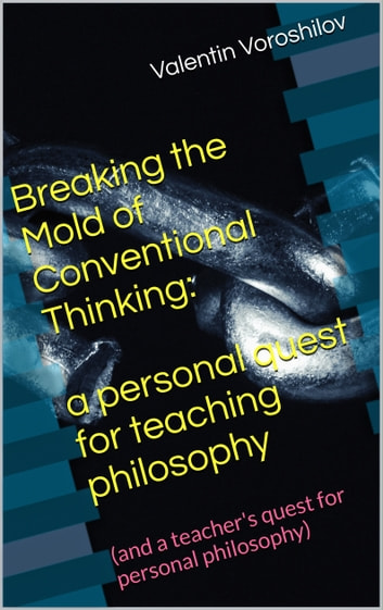 Breaking The Mold of Conventional Thinking: a Personal Quest For Teaching Philosophy (And a Teacher's Quest For Personal Philosophy) ebook by Valentin Voroshilov
