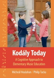 Kod?ly Today - A Cognitive Approach to Elementary Music Education ebook by M?che?l Houlahan,Philip Tacka