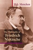 Philosophy of Friedrich Nietzsche ebook by H. L. Mencken