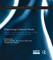 Theorizing Cultural Work - Labour, Continuity and Change in the Cultural and Creative Industries ebook by Mark Banks,Rosalind Gill,Stephanie Taylor