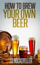 How to Brew Your Own Beer ebook by J.D. Rockefeller