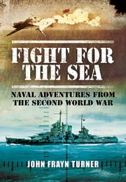Fight for the Sea - Naval Adventures from the Second World War ebook by John Frayn Turner