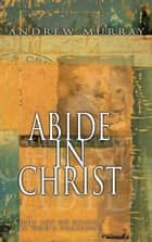 Abide in Christ - The Joy of Being in God's Presence ebook by Andrew Murray