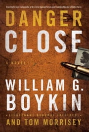 Danger Close: A Novel - A Novel ebook by Lt. William G. Boykin,Tom Morrisey