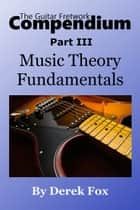 The Guitar Fretwork Compendium Part III: Music Theory Fundamentals ebook by Derek Fox