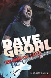 Dave Grohl: Nothing to Lose (4th Edition) ebook by Michael Heatley