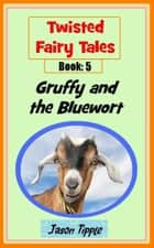 Twisted Fairy Tales 5: Gruffy and the Bluewort ebook by Jason Tipple