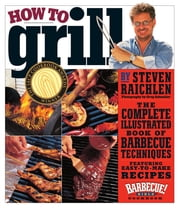 How To Grill: The Complete Illustrated Book Of Barbecue Techniques A Barbecue Bible! Cookbook - The Complete Illustrated Book of Barbecue Techniques, A Barbecue Bible! Cookbook ebook by Steven Raichlen