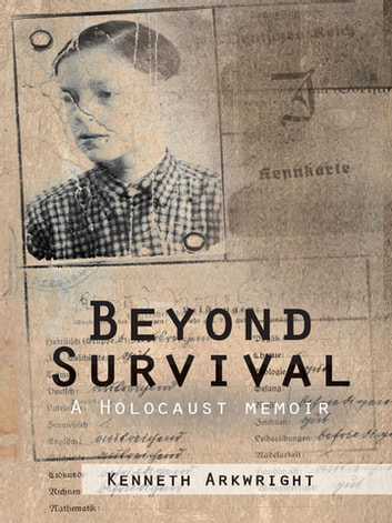 Beyond Survival - A Holocaust Memoir ebook by Kenneth Arkwright
