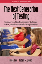 The Next Generation of Testing: Common Core Standards, Smarter-Balanced, PARCC, and the Nationwide Testing Movement ebook by Jiao, Hong