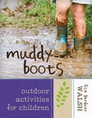 Muddy Boots - Outdoor Activities for Children ebook by Liza Gardner Walsh