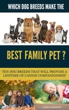 Which Dog Breeds Make the Best Family Pet? Ten Dog Breeds That Will Provide a Lifetime of Canine Companionship ebook by Luke Garrison