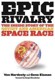Epic Rivalry - Inside the Soviet and American Space Race ebook by Von Hardesty,Gene Eisman