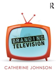 Branding Television ebook by Johnson, Catherine