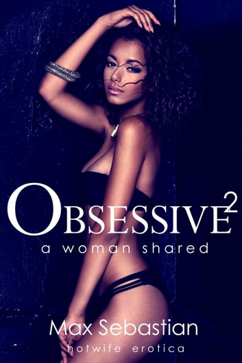 Obsessive 2: A Woman Shared - Obsessive, #2 ebook by Max Sebastian