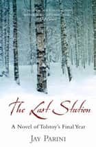 The Last Station - A Novel of Tolstoy's Final Year ebook by Jay Parini