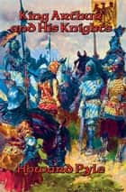 The Story of King Arthur and His Knights - With linked Table of Contents ebook by Howard Pyle