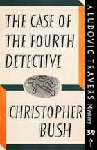 The Case of the Fourth Detective - A Ludovic Travers Mystery ebook by Christopher Bush