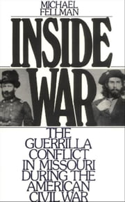 Inside War - The Guerrilla Conflict in Missouri During the American Civil War ebook by Michael Fellman
