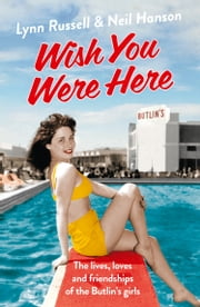 Wish You Were Here!: The Lives, Loves and Friendships of the Butlin's Girls ebook by Lynn Russell,Neil Hanson