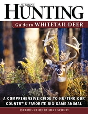 Petersen's Hunting Guide to Whitetail Deer - A Comprehensive Guide to Hunting Our Country's Favorite Big-Game Animal ebook by Petersen's  Hunting,Mike Schoby