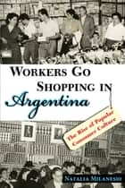 Workers Go Shopping in Argentina - The Rise of Popular Consumer Culture ebook by Natalia Milanesio