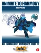 Animate to Harmony - The Independent Animator's Guide to Toon Boom ebook by Adam Phillips