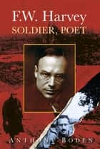 F.W. Harvey: Soldier, Poet ebook by Anthony Boden