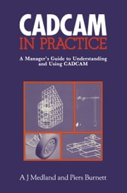 CAD/CAM in Practice - A Manager's Guide to Understanding and Using CAD/CAM ebook by A.J. Medland
