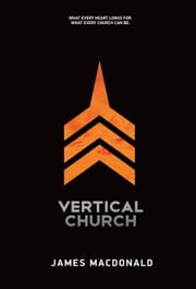 Vertical Church - What Every Heart Longs for. What Every Church Can Be. ebook by James MacDonald