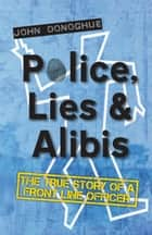 Police, Lies and Alibis - The True Story of a Front Line Officer eBook by John Donoghue