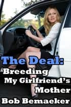 The Deal: Breeding My Girlfriend's Mother ebook by Bob Bemaeker