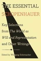 The Essential Schopenhauer - Key Selections from The World As Will and Representation and Other Works eBook by Arthur Schopenhauer