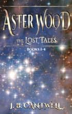 Aster Wood The Lost Tales (Books 1-4) - Aster Wood The Lost Tales ebook by J. B. Cantwell