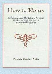 How to Relax - Enhancing your Mental and Physical Health through the Art of Inner Self-Regulation ebook by Patrick Davis