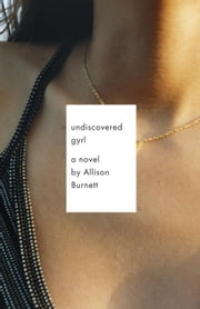 Undiscovered Gyrl - The novel that inspired the movie ASK ME ANYTHING ebook by Allison Burnett