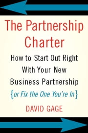 The Partnership Charter - How To Start Out Right With Your New Business Partnership (or Fix The One You're In) ebook by David Gage