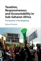 Taxation, Responsiveness and Accountability in Sub-Saharan Africa ebook by Wilson Prichard