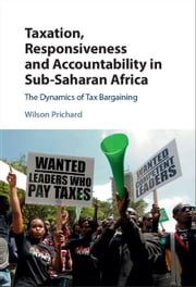 Taxation, Responsiveness and Accountability in Sub-Saharan Africa - The Dynamics of Tax Bargaining ebook by Wilson Prichard