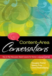 Content-Area Conversations - How to Plan Discussion-Based Lessons for Diverse Language Learners ebook by Douglas Fisher, Carol Rothenberg, Nancy Frey