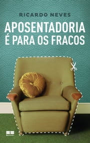 Aposentadoria é para os fracos ebook by Ricardo Neves