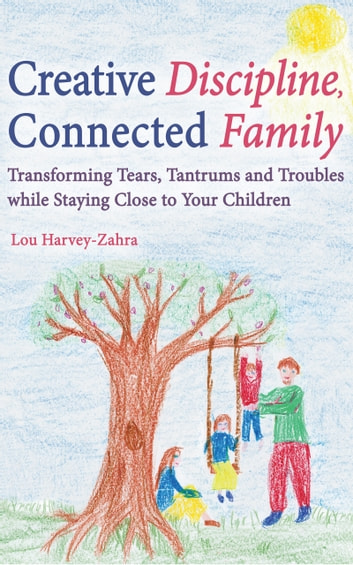 Creative Discipline, Connected Family - Transforming Tears, Tantrums and Troubles While Staying Close to Your Children ebook by Lou Harvey-Zahra