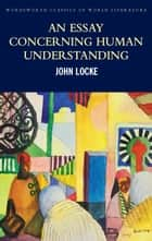 An Essay Concerning Human Understanding: Second Treatise of Goverment ebook by John Locke, Tom Griffith, Mark G. Spencer