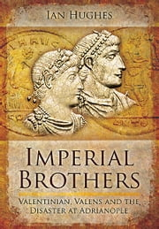 Imperial Brothers - Valentinian, Valens and the Disaster at Adrianople ebook by Ian Hughs