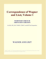Correspondence of Wagner and Liszt, Volume 1 (Webster's French Thesaurus Edition) ebook by ICON Group International, Inc.