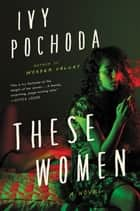 These Women - A Novel ebook by Ivy Pochoda