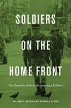 Soldiers on the Home Front - The Domestic Role of the American Military ebook by William C. Banks