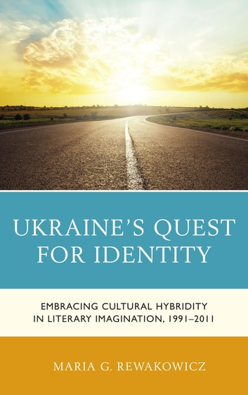Ukraine's Quest for Identity - Embracing Cultural Hybridity in Literary Imagination, 1991–2011 ebook by Maria G. Rewakowicz